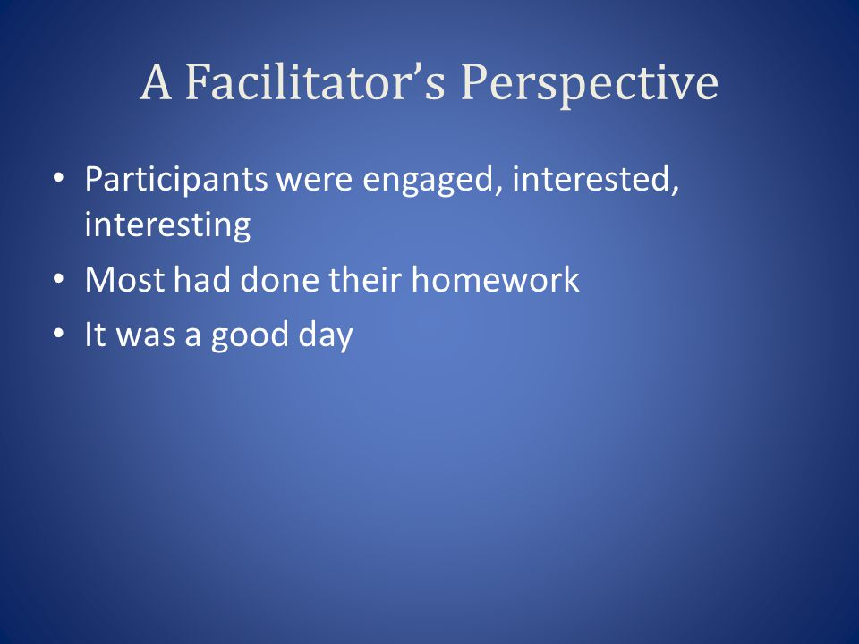 A Facilitator's Perspective Participants were engaged, interested, interesting Most had done their homework It was a good day