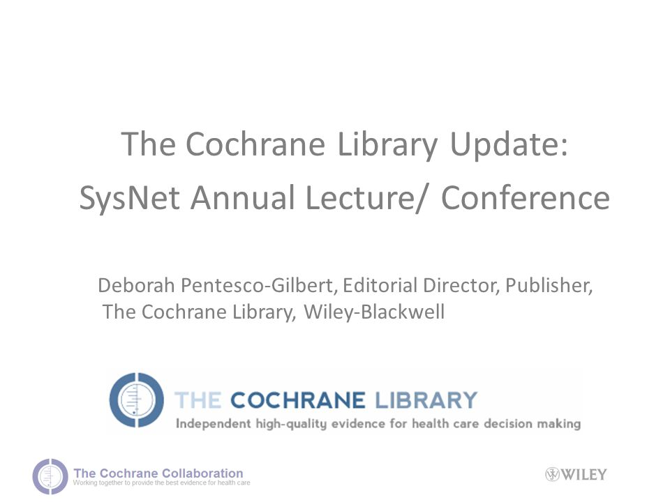The Cochrane Library Update: SysNet Annual Lecture/ Conference Deborah Pentesco-Gilbert, Editorial Director, Publisher, The Cochrane Library, Wiley-Blackwell