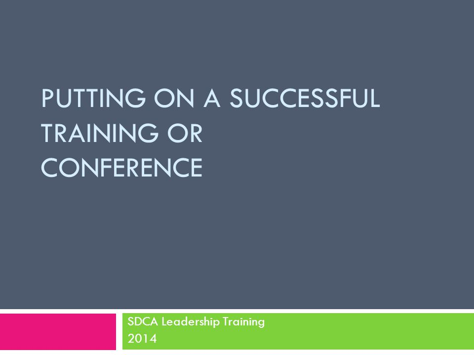 PUTTING ON A SUCCESSFUL TRAINING OR CONFERENCE SDCA Leadership Training 2014