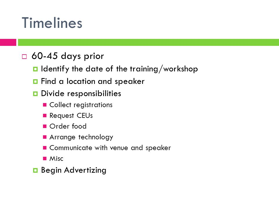 Timelines  60-45 days prior  Identify the date of the training/workshop  Find a location and speaker  Divide responsibilities Collect registrations Request CEUs Order food Arrange technology Communicate with venue and speaker Misc  Begin Advertizing