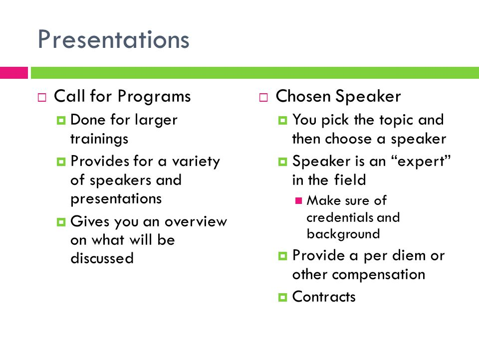 Presentations  Call for Programs  Done for larger trainings  Provides for a variety of speakers and presentations  Gives you an overview on what will be discussed  Chosen Speaker  You pick the topic and then choose a speaker  Speaker is an expert in the field Make sure of credentials and background  Provide a per diem or other compensation  Contracts