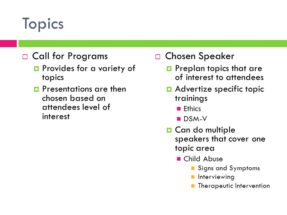 Topics  Call for Programs  Provides for a variety of topics  Presentations are then chosen based on attendees level of interest  Chosen Speaker  Preplan topics that are of interest to attendees  Advertize specific topic trainings Ethics DSM-V  Can do multiple speakers that cover one topic area Child Abuse Signs and Symptoms Interviewing Therapeutic Intervention