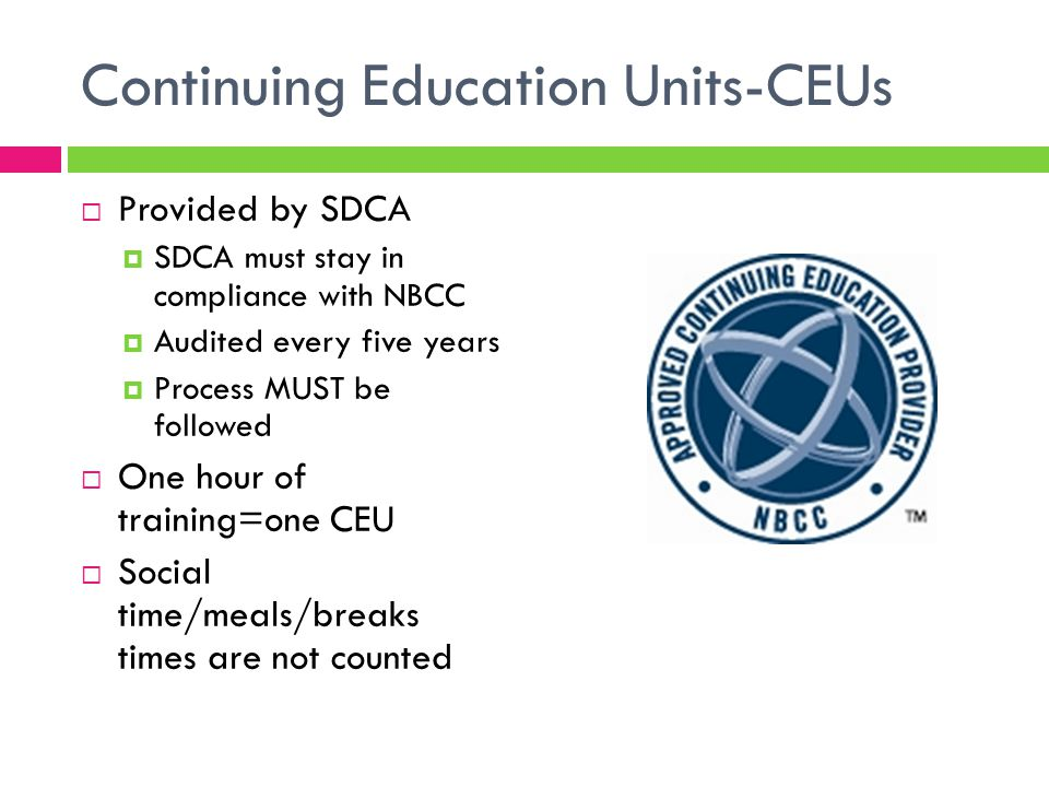 Continuing Education Units-CEUs  Provided by SDCA  SDCA must stay in compliance with NBCC  Audited every five years  Process MUST be followed  One hour of training=one CEU  Social time/meals/breaks times are not counted
