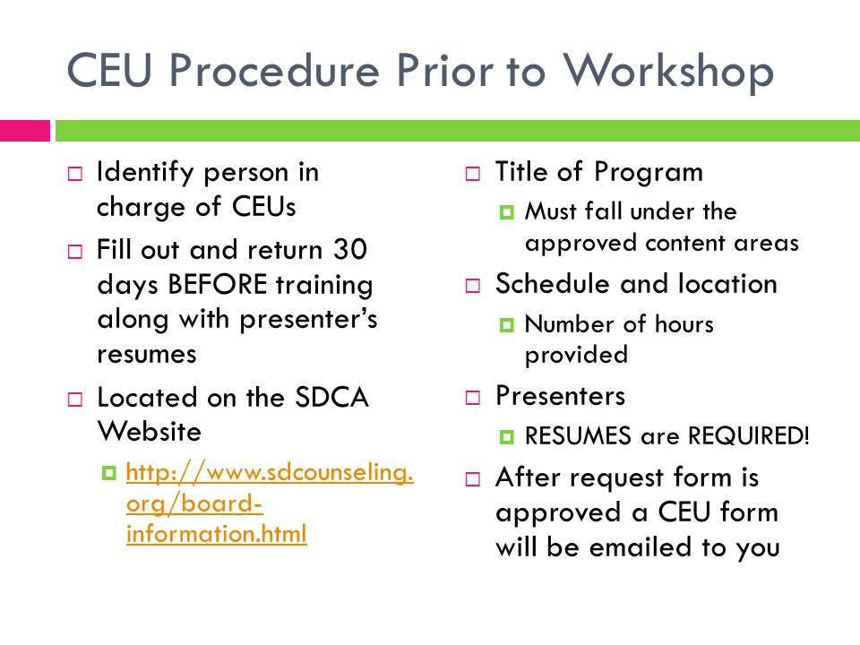 CEU Procedure Day of Workshop  Must have a Roster or Sign in of those attending  Name, Contact info  Y/N member of SDCA (not the Chapter or AoS)  Must collect $5 for all NON-SDCA members  This money is then turned over to SDCA  CEU forms (2 copies)  One copy is filled out by participants and is RETURNED to you  Other copy is signed by the designee and given to the attendee for their records