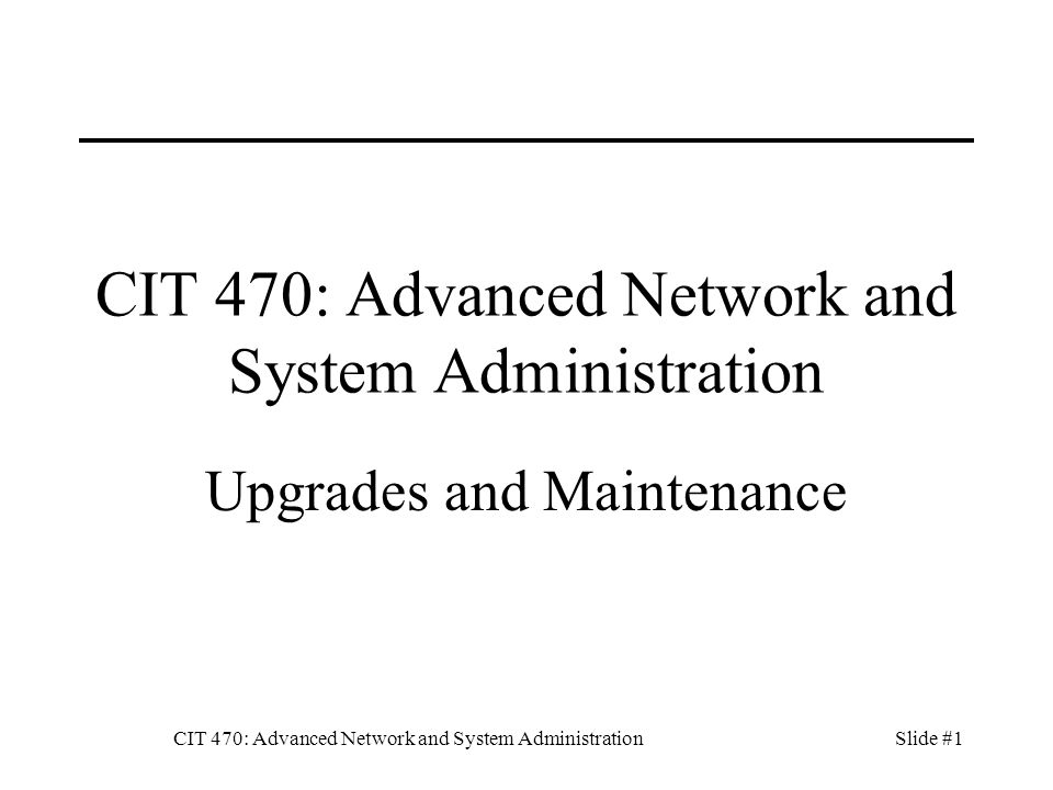 CIT 470: Advanced Network and System AdministrationSlide #1 CIT 470: Advanced Network and System Administration Upgrades and Maintenance