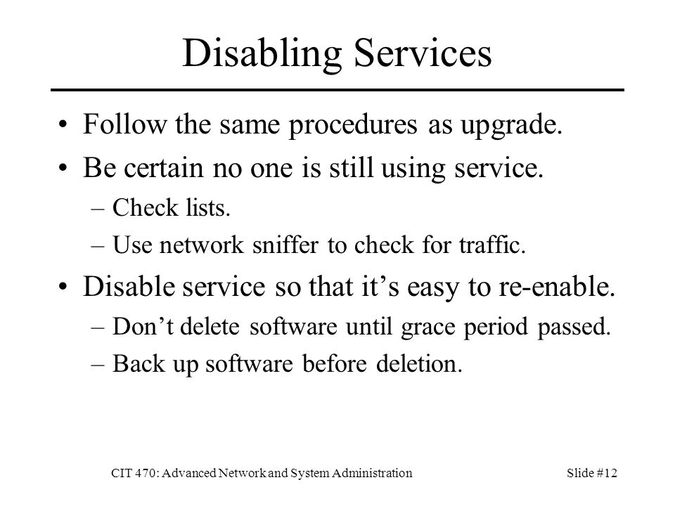 CIT 470: Advanced Network and System AdministrationSlide #12 Disabling Services Follow the same procedures as upgrade.