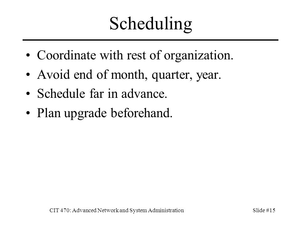 CIT 470: Advanced Network and System AdministrationSlide #15 Scheduling Coordinate with rest of organization.