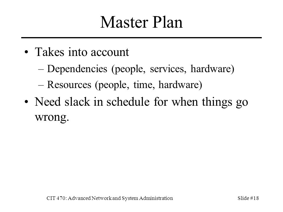 CIT 470: Advanced Network and System AdministrationSlide #18 Master Plan Takes into account –Dependencies (people, services, hardware) –Resources (people, time, hardware) Need slack in schedule for when things go wrong.