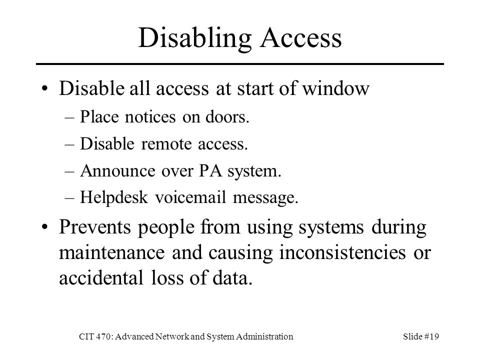 CIT 470: Advanced Network and System AdministrationSlide #19 Disabling Access Disable all access at start of window –Place notices on doors.