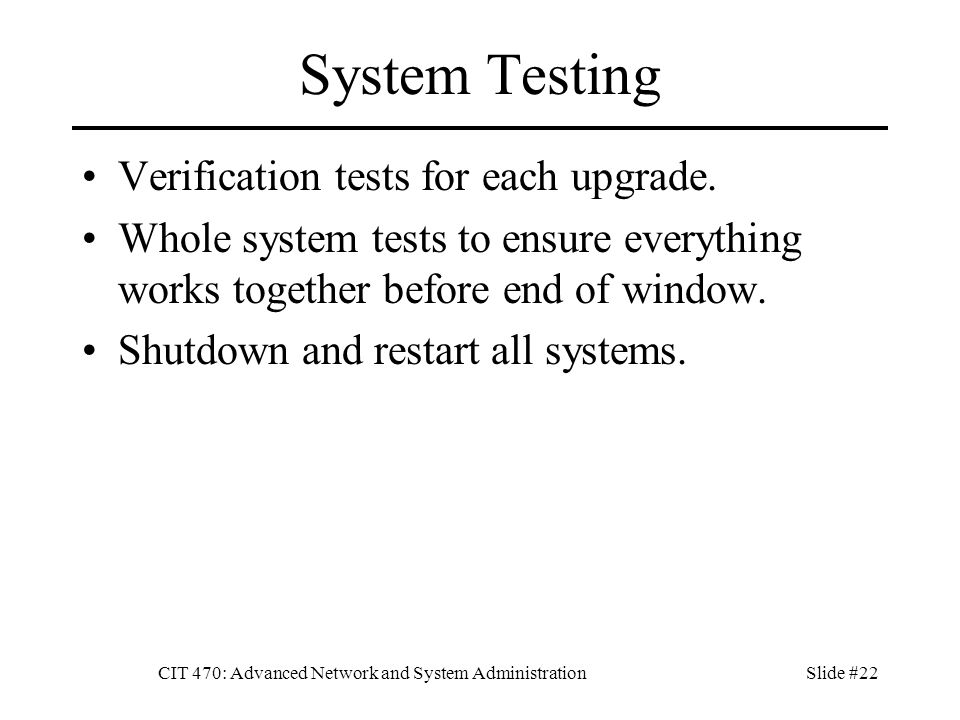 CIT 470: Advanced Network and System AdministrationSlide #22 System Testing Verification tests for each upgrade.