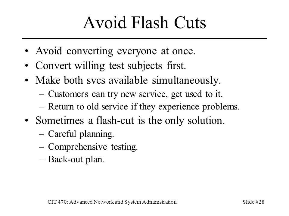 CIT 470: Advanced Network and System AdministrationSlide #28 Avoid Flash Cuts Avoid converting everyone at once.