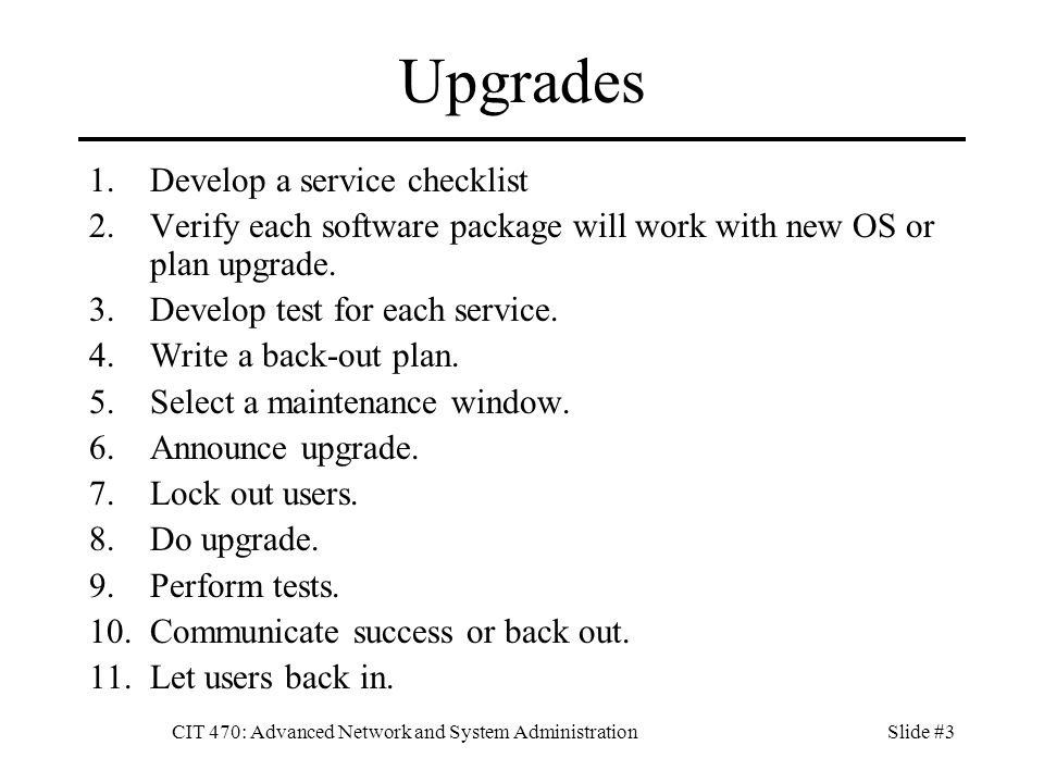 CIT 470: Advanced Network and System AdministrationSlide #3 Upgrades 1.Develop a service checklist 2.Verify each software package will work with new OS or plan upgrade.