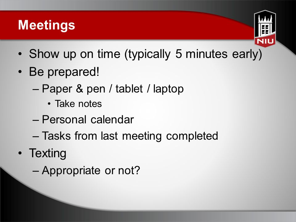 Meetings Show up on time (typically 5 minutes early) Be prepared.