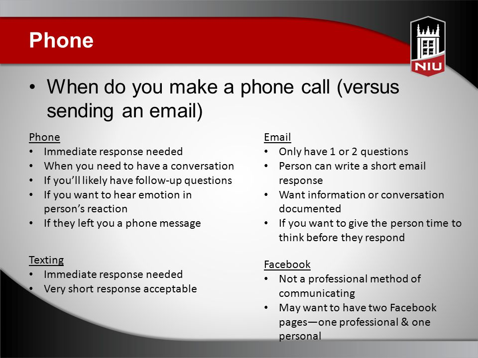 Phone When do you make a phone call (versus sending an email) Phone Immediate response needed When you need to have a conversation If you'll likely have follow-up questions If you want to hear emotion in person's reaction If they left you a phone message Email Only have 1 or 2 questions Person can write a short email response Want information or conversation documented If you want to give the person time to think before they respond Texting Immediate response needed Very short response acceptable Facebook Not a professional method of communicating May want to have two Facebook pages—one professional & one personal