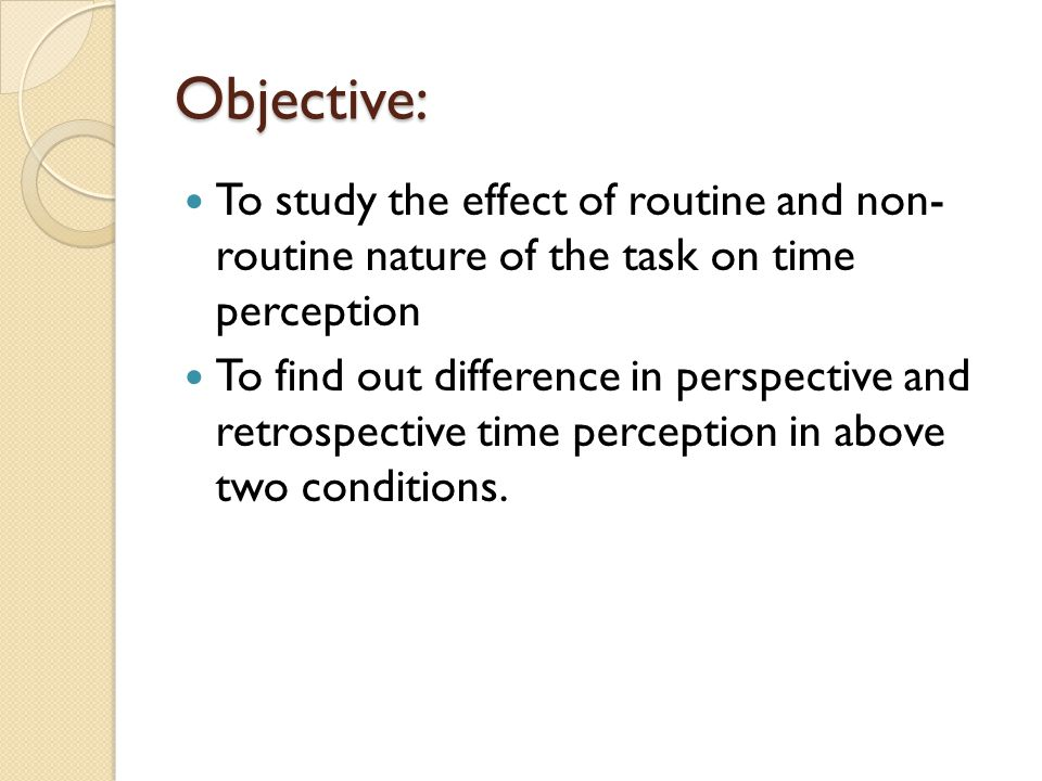 Objective: To study the effect of routine and non- routine nature of the task on time perception To find out difference in perspective and retrospecti