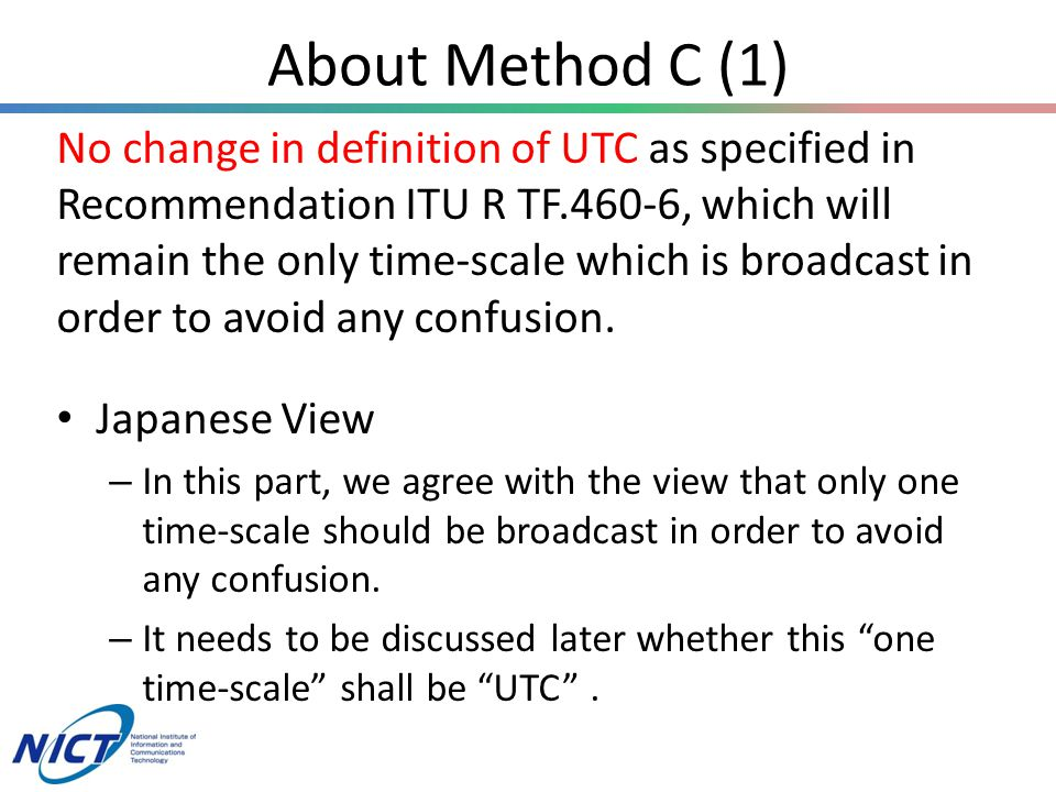 About Method C (1) No change in definition of UTC as specified in Recommendation ITU R TF.460-6, which will remain the only time-scale which is broadcast in order to avoid any confusion.