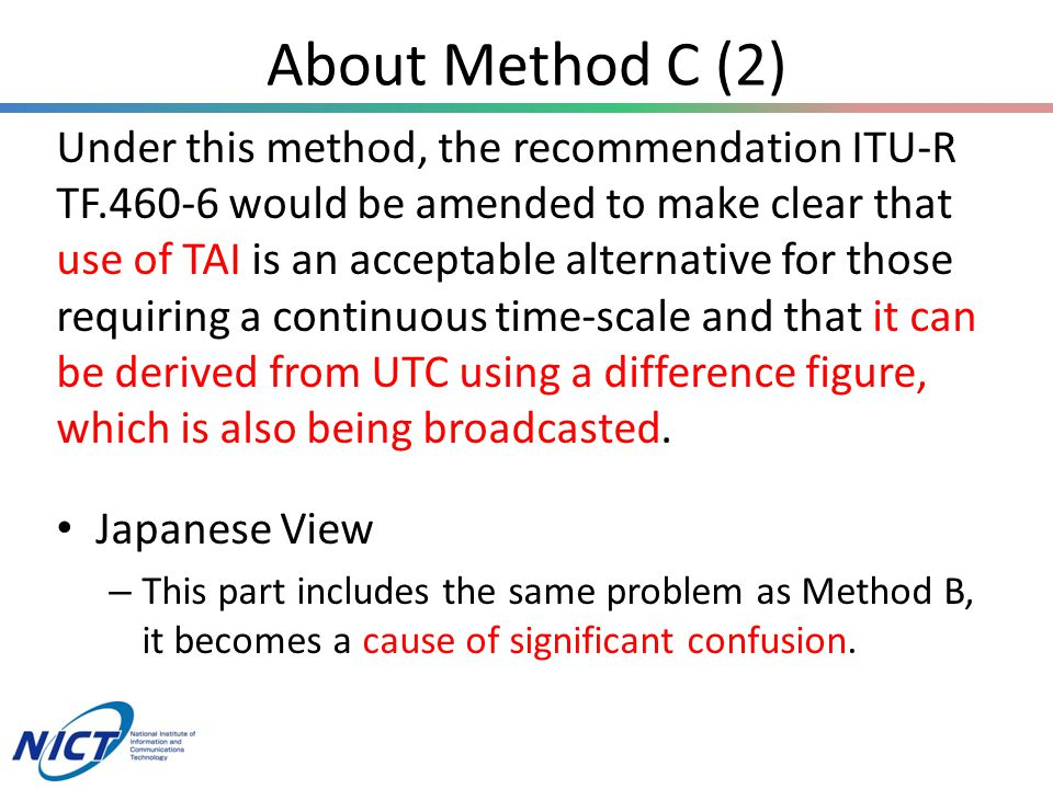About Method C (2) Under this method, the recommendation ITU-R TF.460-6 would be amended to make clear that use of TAI is an acceptable alternative for those requiring a continuous time-scale and that it can be derived from UTC using a difference figure, which is also being broadcasted.