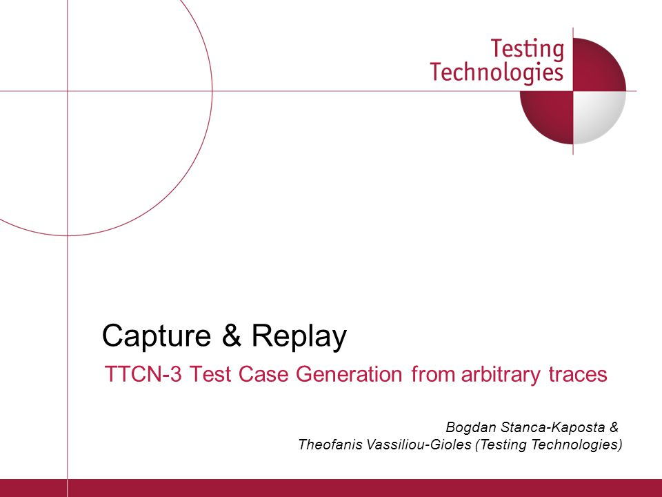 TTCN-3 Test Case Generation from arbitrary traces Capture & Replay Bogdan Stanca-Kaposta & Theofanis Vassiliou-Gioles (Testing Technologies)