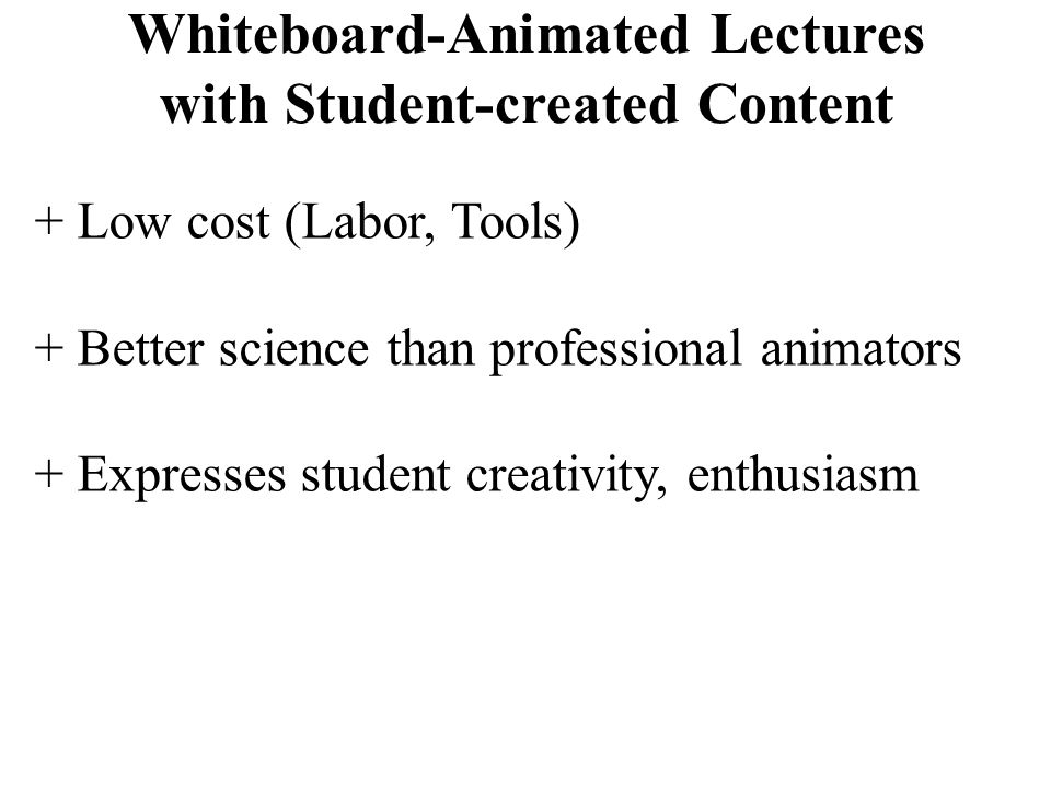 Whiteboard-Animated Lectures with Student-created Content + Low cost (Labor, Tools) + Better science than professional animators + Expresses student creativity, enthusiasm