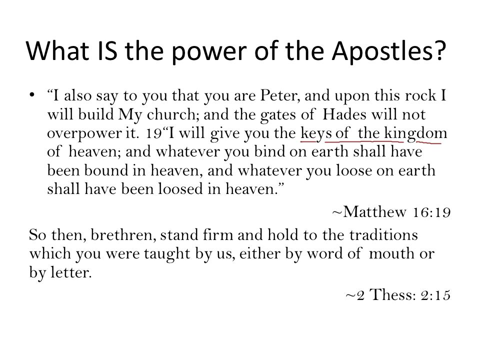 "What IS the power of the Apostles? ""I also say to you that you are Peter, and upon this rock I will build My church; and the gates of Hades will not o"
