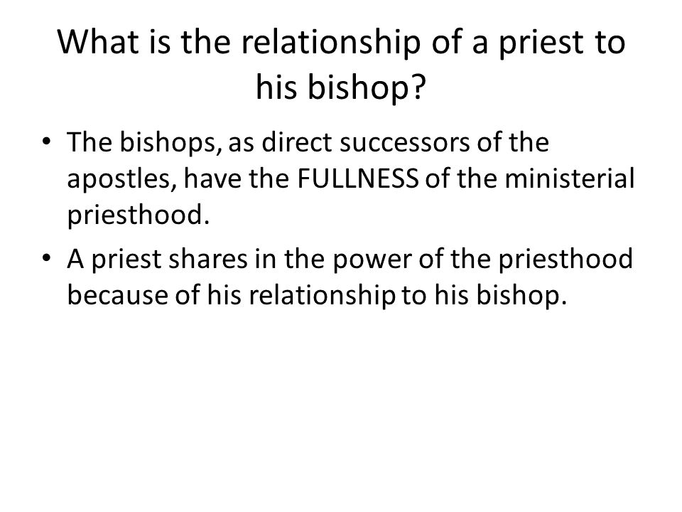 What is the relationship of a priest to his bishop? The bishops, as direct successors of the apostles, have the FULLNESS of the ministerial priesthood