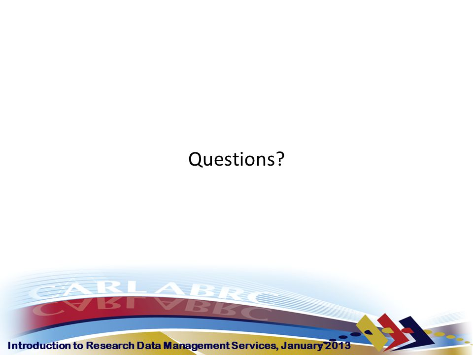 Introduction to Research Data Management Services, January 2013 Questions?