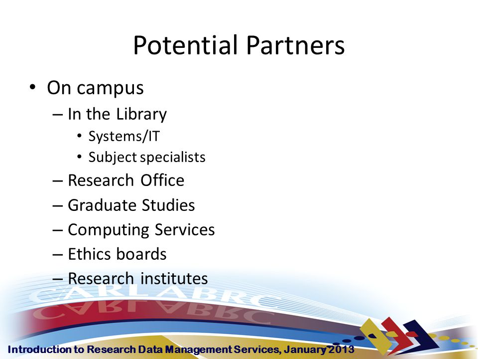 Introduction to Research Data Management Services, January 2013 Potential Partners On campus – In the Library Systems/IT Subject specialists – Research Office – Graduate Studies – Computing Services – Ethics boards – Research institutes