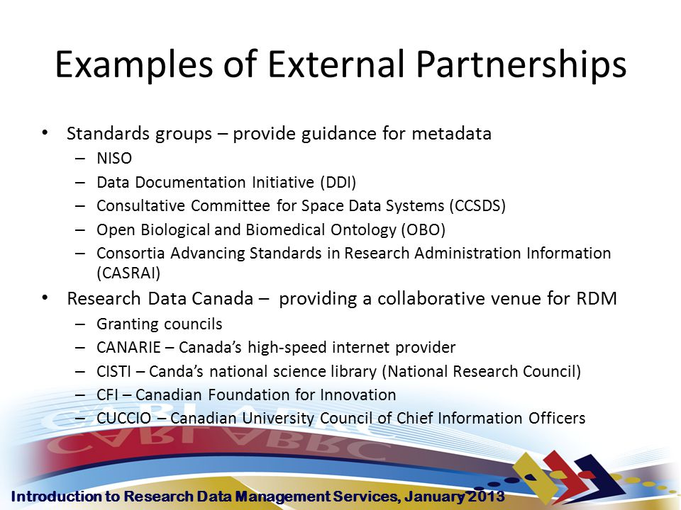 Introduction to Research Data Management Services, January 2013 Examples of External Partnerships Standards groups – provide guidance for metadata – NISO – Data Documentation Initiative (DDI) – Consultative Committee for Space Data Systems (CCSDS) – Open Biological and Biomedical Ontology (OBO) – Consortia Advancing Standards in Research Administration Information (CASRAI) Research Data Canada – providing a collaborative venue for RDM – Granting councils – CANARIE – Canada's high-speed internet provider – CISTI – Canda's national science library (National Research Council) – CFI – Canadian Foundation for Innovation – CUCCIO – Canadian University Council of Chief Information Officers
