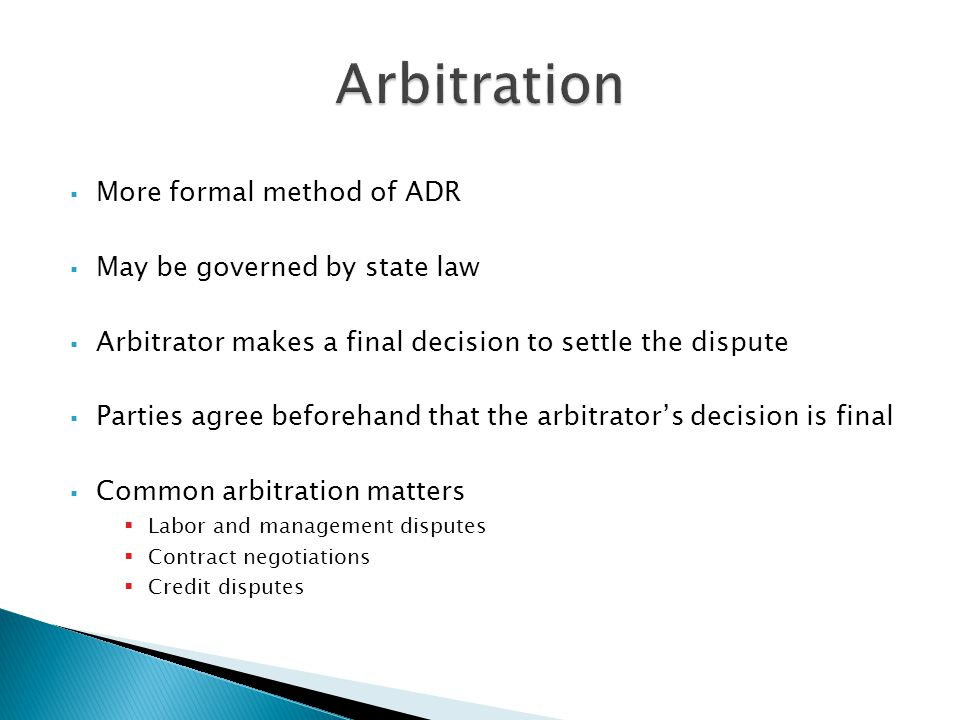  More formal method of ADR  May be governed by state law  Arbitrator makes a final decision to settle the dispute  Parties agree beforehand that the arbitrator's decision is final  Common arbitration matters  Labor and management disputes  Contract negotiations  Credit disputes