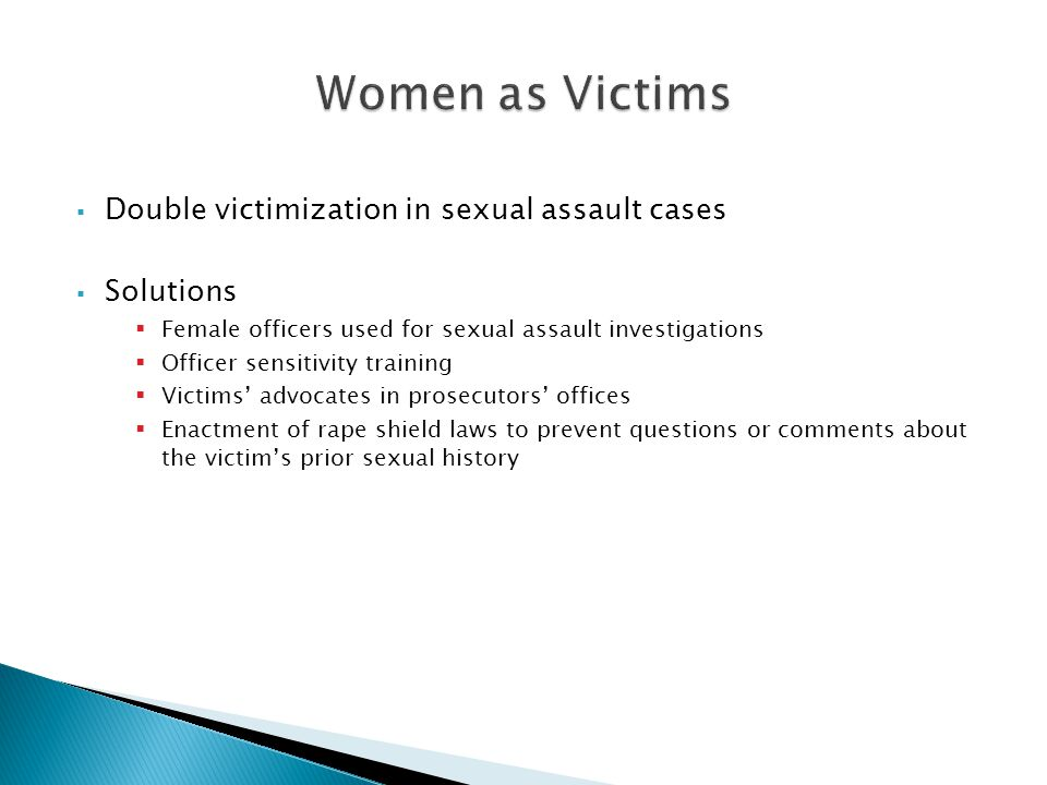  Double victimization in sexual assault cases  Solutions  Female officers used for sexual assault investigations  Officer sensitivity training  Victims' advocates in prosecutors' offices  Enactment of rape shield laws to prevent questions or comments about the victim's prior sexual history