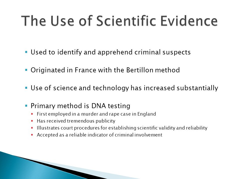  Used to identify and apprehend criminal suspects  Originated in France with the Bertillon method  Use of science and technology has increased substantially  Primary method is DNA testing  First employed in a murder and rape case in England  Has received tremendous publicity  Illustrates court procedures for establishing scientific validity and reliability  Accepted as a reliable indicator of criminal involvement