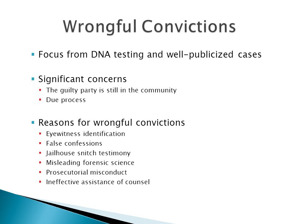  Focus from DNA testing and well-publicized cases  Significant concerns  The guilty party is still in the community  Due process  Reasons for wrongful convictions  Eyewitness identification  False confessions  Jailhouse snitch testimony  Misleading forensic science  Prosecutorial misconduct  Ineffective assistance of counsel