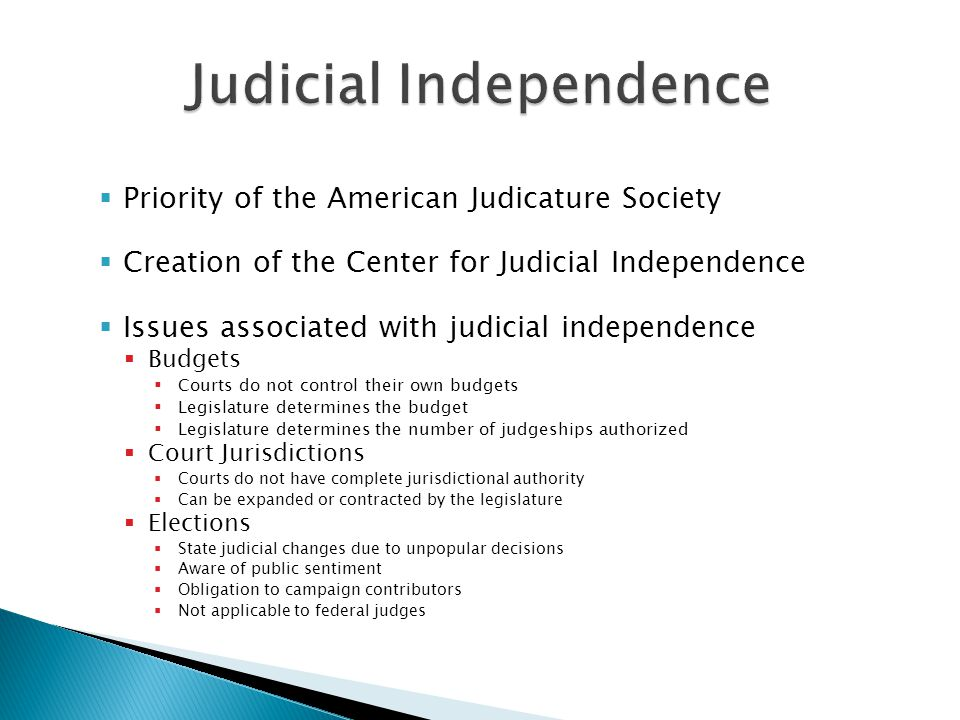  Priority of the American Judicature Society  Creation of the Center for Judicial Independence  Issues associated with judicial independence  Budgets  Courts do not control their own budgets  Legislature determines the budget  Legislature determines the number of judgeships authorized  Court Jurisdictions  Courts do not have complete jurisdictional authority  Can be expanded or contracted by the legislature  Elections  State judicial changes due to unpopular decisions  Aware of public sentiment  Obligation to campaign contributors  Not applicable to federal judges