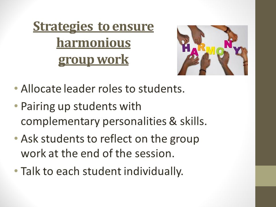 Strategies to ensure harmonious group work Allocate leader roles to students.