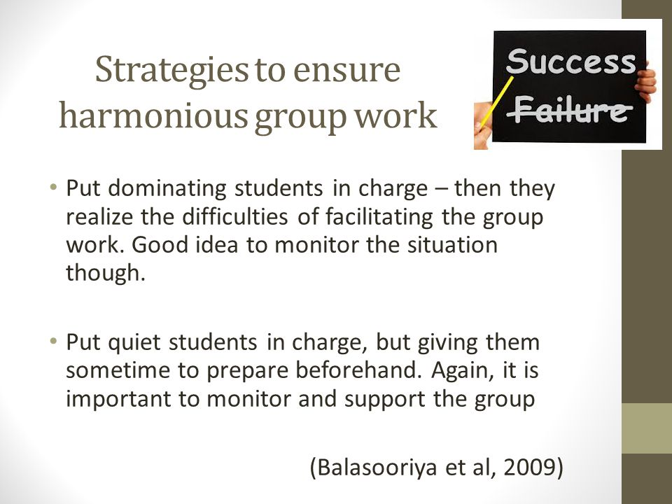 Strategies to ensure harmonious group work Put dominating students in charge – then they realize the difficulties of facilitating the group work.