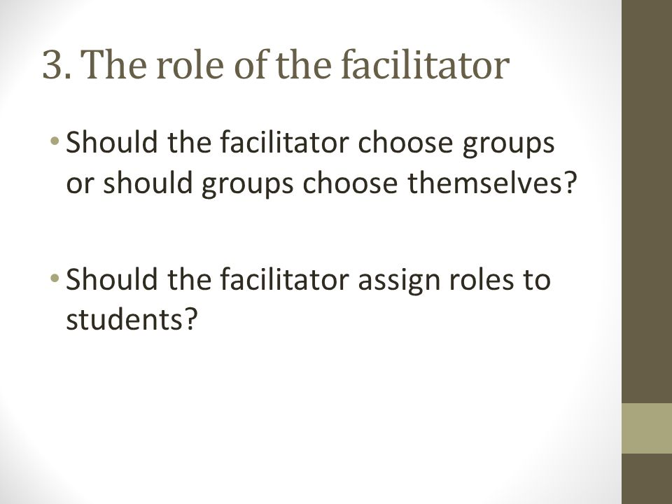 3. The role of the facilitator Should the facilitator choose groups or should groups choose themselves? Should the facilitator assign roles to student