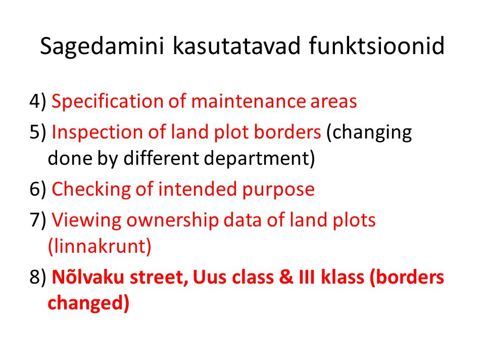 Sagedamini kasutatavad funktsioonid 4) Specification of maintenance areas 5) Inspection of land plot borders (changing done by different department) 6) Checking of intended purpose 7) Viewing ownership data of land plots (linnakrunt) 8) Nõlvaku street, Uus class & III klass (borders changed)