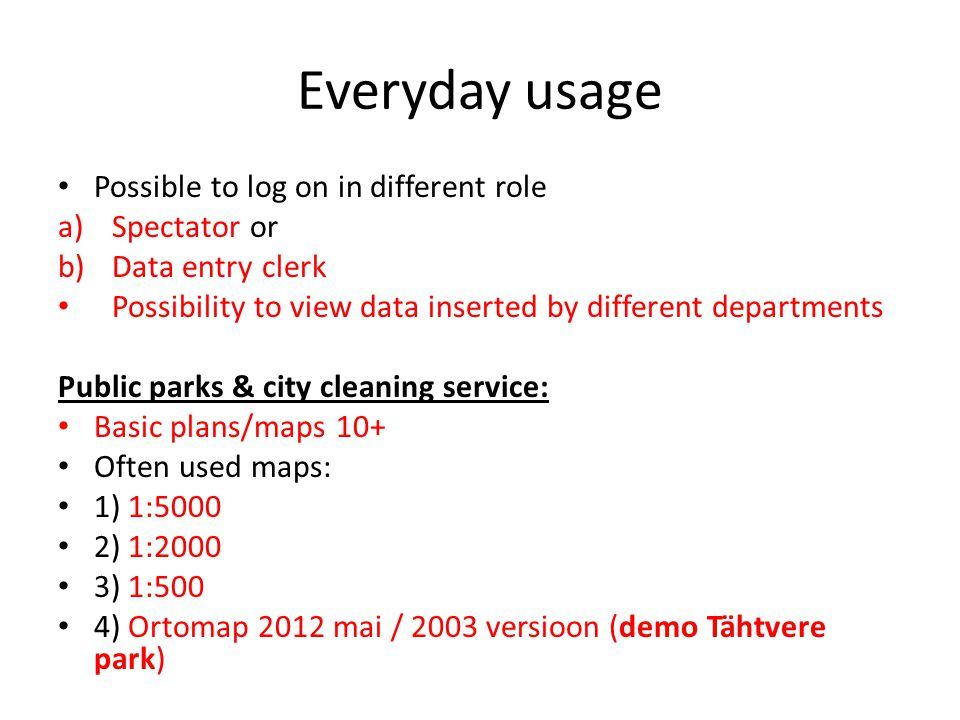 Everyday usage Possible to log on in different role a)Spectator or b)Data entry clerk Possibility to view data inserted by different departments Public parks & city cleaning service: Basic plans/maps 10+ Often used maps: 1) 1:5000 2) 1:2000 3) 1:500 4) Ortomap 2012 mai / 2003 versioon (demo Tähtvere park)