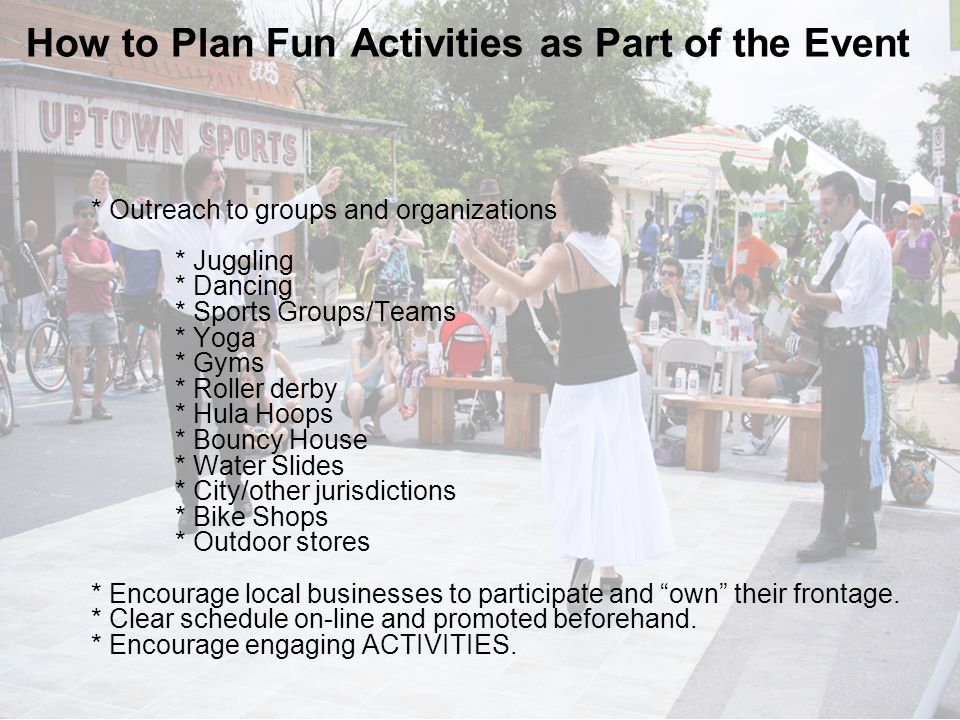 * Outreach to groups and organizations * Juggling * Dancing * Sports Groups/Teams * Yoga * Gyms * Roller derby * Hula Hoops * Bouncy House * Water Slides * City/other jurisdictions * Bike Shops * Outdoor stores * Encourage local businesses to participate and own their frontage.