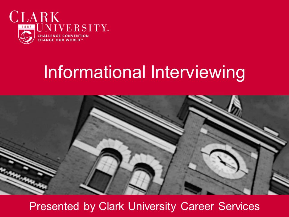 Informational Interviewing Presented by Clark University Career Services