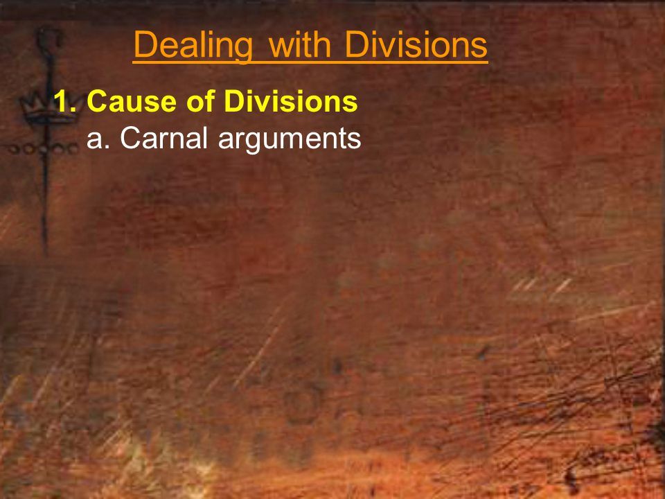 Dealing with Divisions 1. Cause of Divisions a. Carnal arguments