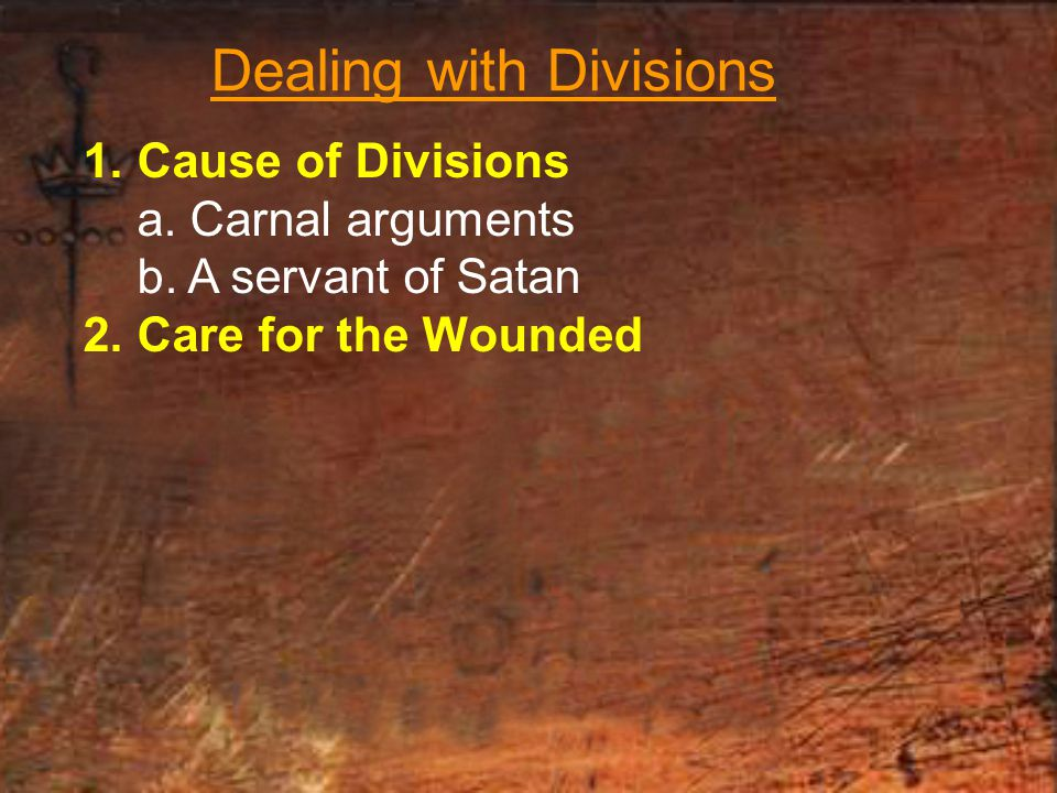 Dealing with Divisions 1.Cause of Divisions a. Carnal arguments b.
