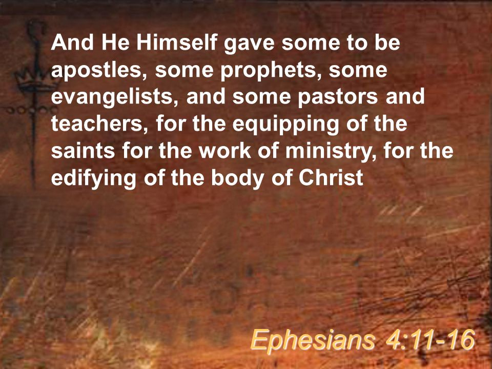 And He Himself gave some to be apostles, some prophets, some evangelists, and some pastors and teachers, for the equipping of the saints for the work of ministry, for the edifying of the body of Christ Ephesians 4:11-16
