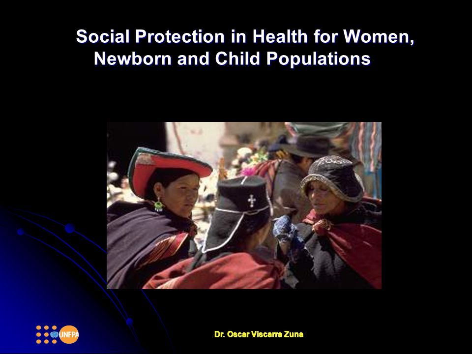 Social Protection in Health for Women, Newborn and Child Populations Dr. Oscar Viscarra Zuna