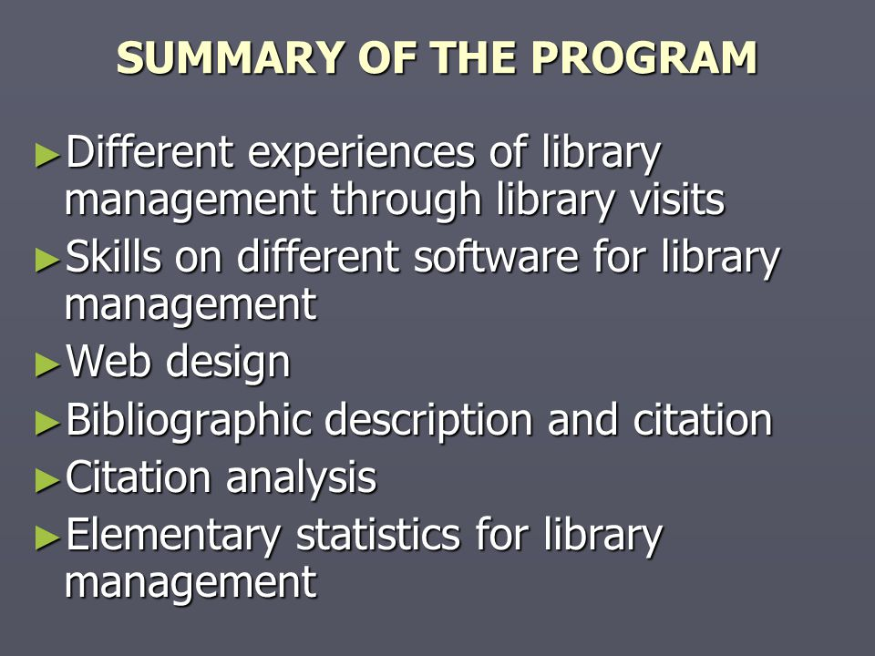 SUMMARY OF THE PROGRAM ► Different experiences of library management through library visits ► Skills on different software for library management ► Web design ► Bibliographic description and citation ► Citation analysis ► Elementary statistics for library management