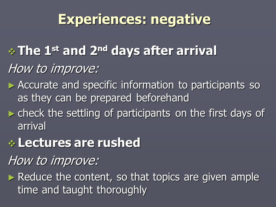 Experiences: negative  The 1 st and 2 nd days after arrival How to improve: ► Accurate and specific information to participants so as they can be prepared beforehand ► check the settling of participants on the first days of arrival  Lectures are rushed How to improve: ► Reduce the content, so that topics are given ample time and taught thoroughly