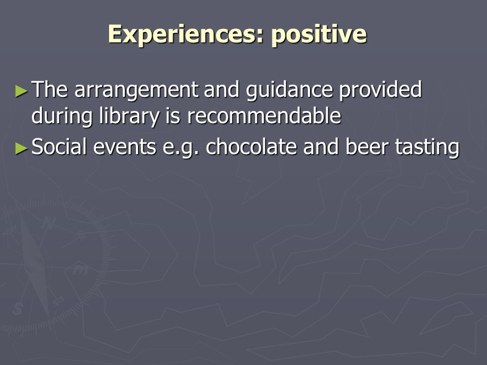 Experiences: positive ► The arrangement and guidance provided during library is recommendable ► Social events e.g.
