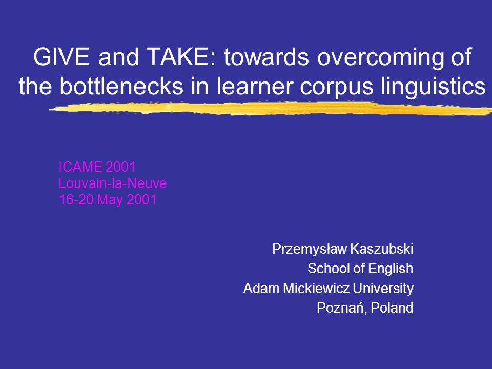 GIVE and TAKE: towards overcoming of the bottlenecks in learner corpus linguistics Przemysław Kaszubski School of English Adam Mickiewicz University Poznań, Poland ICAME 2001 Louvain-la-Neuve 16-20 May 2001