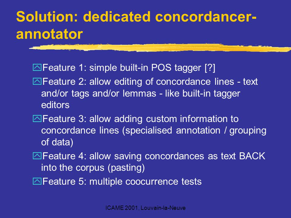 ICAME 2001, Louvain-la-Neuve Solution: dedicated concordancer- annotator yFeature 1: simple built-in POS tagger [?] yFeature 2: allow editing of concordance lines - text and/or tags and/or lemmas - like built-in tagger editors yFeature 3: allow adding custom information to concordance lines (specialised annotation / grouping of data) yFeature 4: allow saving concordances as text BACK into the corpus (pasting) yFeature 5: multiple coocurrence tests