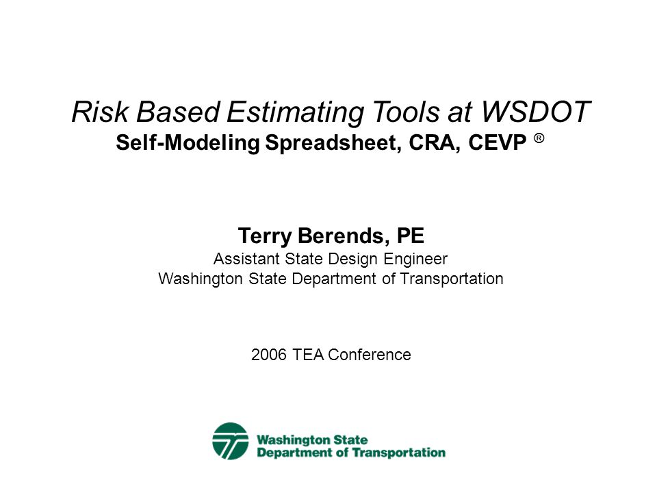 Presentation Outline Introduction WSDOT's Program Background on Risk Based Estimating at WSDOT Cost Estimate Validation Process (CEVP®) Cost Risk Assessment (CRA) Self-Modeling Risk Management Spreadsheet –Demo –One Page Summary Sheet –Uses –Outcomes –Future direction